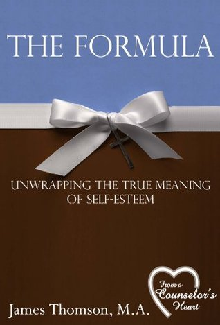 The Formula: Unwrapping the True Meaning of Self-Esteem Thomson M.A., James