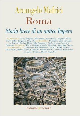Roma. Storia breve di un antico Impero Arcangelo Mafrici