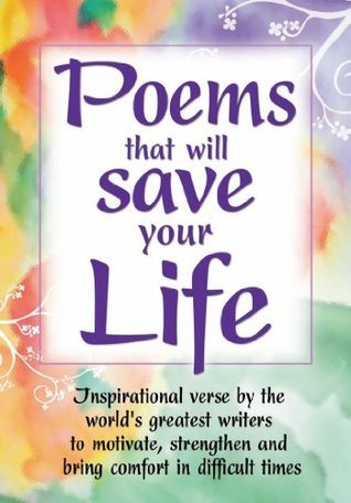 Poems that will Save Your Life: Inspirational verse  by  the worlds greatest writers to motivate, strengthen and bring comfort in difficult times by John Boyes
