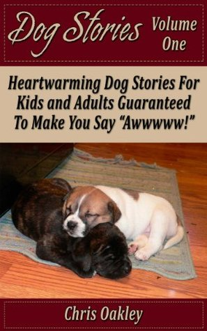 Dog Stories: Heartwarming Dog Stories For Kids And Adults, Guaranteed to Make You Say, Awwww!  by  Chris Oakley