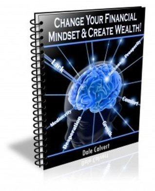 Change Your Financial Mindset and Create Wealth  by  Dale Calvert