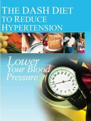 The DASH Diet to Reduce Hypertension: Lower Your Blood Pressure  by  National Institutes of Health
