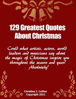 Christmas Quotes: 129 Greatest Thoughts and Sayings About Christmas Christine J. Collins