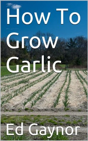 How To Grow Garlic, Growing Garlic Made Easy  by  Ed Gaynor