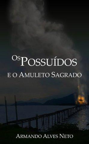 Os Possuídos e o Amuleto Sagrado (A Saga dos Possuídos) (Portuguese Edition)  by  Armando Alves Neto