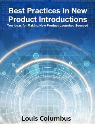 Best Practices in New Product Introductions: Ten Ideas for Making New Product Launches Succeed  by  Louis Columbus