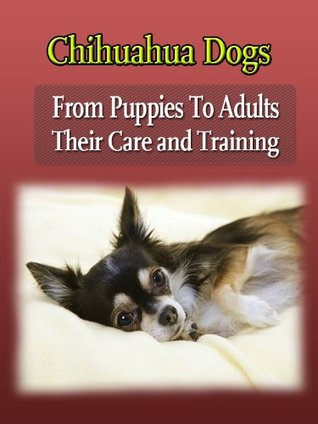 Chihuahua Dogs : From Puppies To Adults Chihuahua Care and Training Book  by  Bill Sawyer