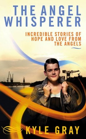 The Angel Whisperer: Incredible Stories of Hope and Love from the Angels  by  Kyle Gray