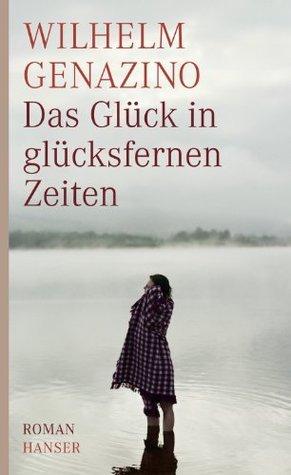 Das Glück in glücksfernen Zeiten: Roman Wilhelm Genazino