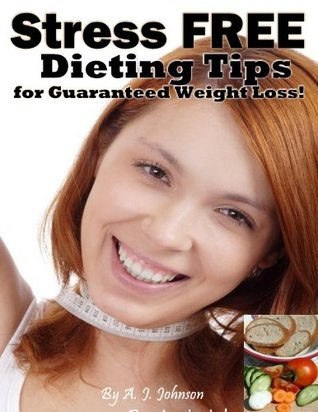 Stress FREE Dieting Tips for Guaranteed Fast Weight Loss! A.J. Johnson