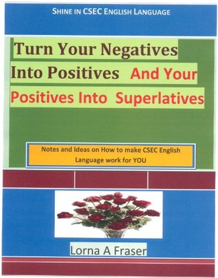 Turn Your Negatives Into Positives and Your Positives Into Superlatives Lorna A Fraser