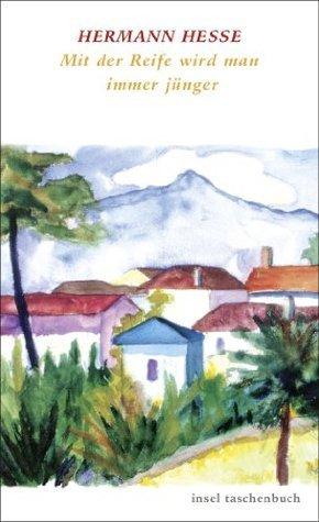 Mit der Reife wird man immer jünger: Betrachtungen und Gedichte über das Alter (insel taschenbuch) Hermann Hesse