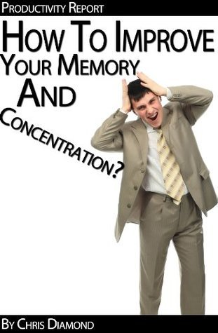 Memory Improvement - How To Improve Your Memory And Concentration To Dramatically Increase Your Productivity?  by  Chris Diamond