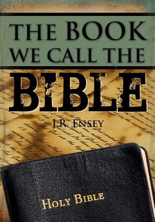 The Book We Call the Bible  by  J.R. Ensey