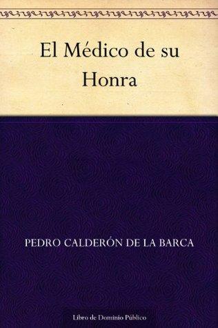 El Médico de su Honra  by  Pedro Calderón de la Barca