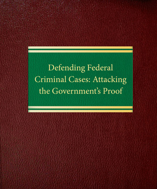 Defending Federal Criminal Cases: Attacking the Government's Proof  by  Diana D. Parker