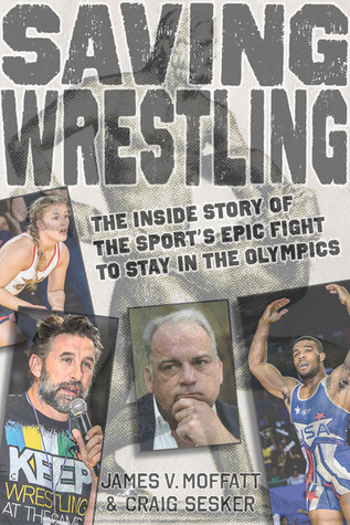 Saving Wrestling: The Inside Story of the  Sport's Epic Fight to Stay in the Olympics James V. Moffatt