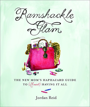 Ramshackle Glam: The New Moms Haphazard Guide to (Almost) Having It All  by  Jordan Reid