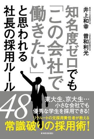 知名度ゼロでも「この会社で働きたい」と思われる社長の採用ルール48 井上 和幸