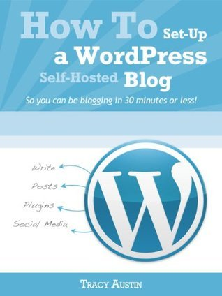 How To Set-Up A WordPress Self-Hosted Blog: So you can be blogging in 30 minutes or less! (WordPress Blogging How-To Series)  by  Tracy Austin