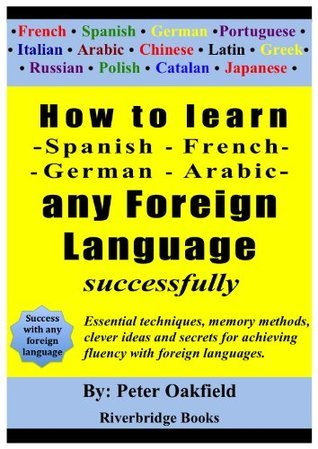 How to learn - Spanish - French -  German - Arabic - any foreign language  successfully. Peter Oakfield