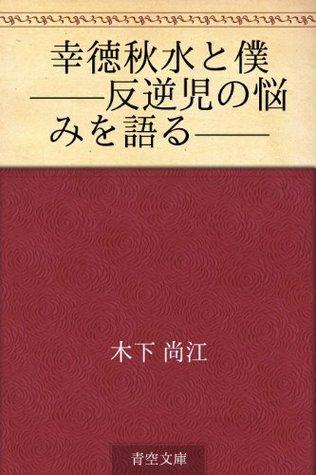 Kotoku shusui to boku --hangyakuji no nayami o kataru-- Naoe Kinoshita