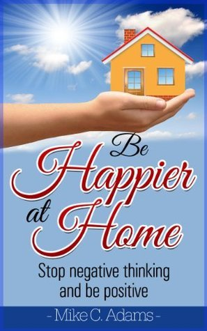 Be Happier At Home : Stop Negative Thinking And Be Positive (Worry Free Book to Read) Mike C. Adams