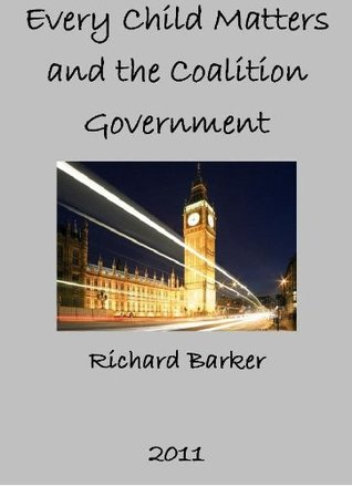 Every Child Matters and the Coalition Government  by  Richard Barker