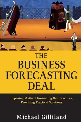 The Business Forecasting Deal: Exposing Myths, Eliminating Bad Practices, Providing Practical Solutions (Wiley and SAS Business Series) Michael Gilliland