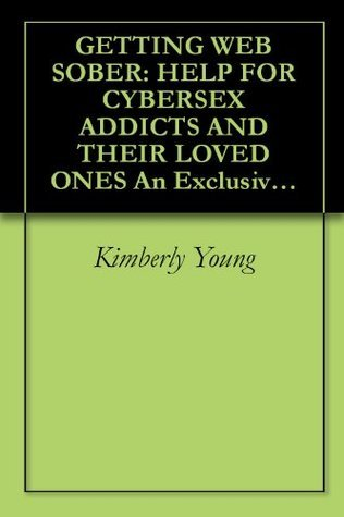 GETTING WEB SOBER: HELP FOR CYBERSEX ADDICTS AND THEIR LOVED ONES An Exclusive Guide for Individuals and Families  by  Kimberly Young