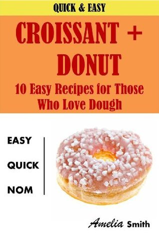 Croissant + Donut: 10 Easy Recipes for Those Who Love Dough  by  Amelia Smith