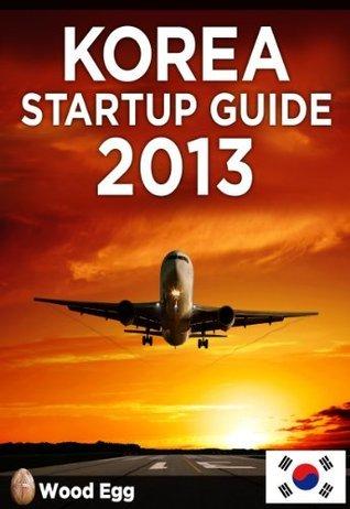 Korea Startup Guide 2013: New Insider Insights for Entrepreneurs to Start a Business in Korea  by  Derek Sivers