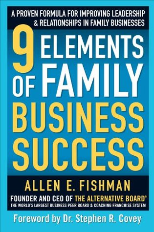 9 Elements of Family Business Success : A Proven Formula for Improving Leadership & Realtionships in Family Businesses  by  Allen E. Fishman