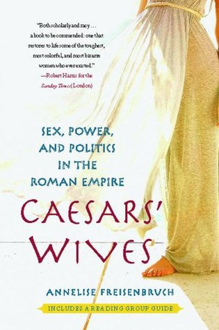 Caesars Wives: Sex, Power, and Politics in the Roman Empire Annelise Freisenbruch