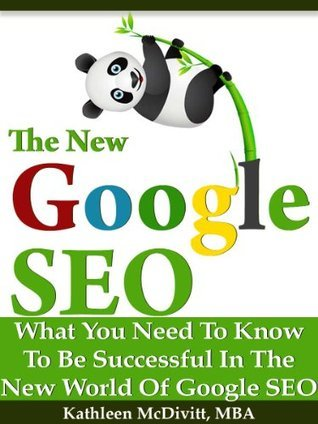 The New Google SEO (Search Engine Optimization): What You Need To Be Successful with Google Panda and Penguin Kathleen McDivitt