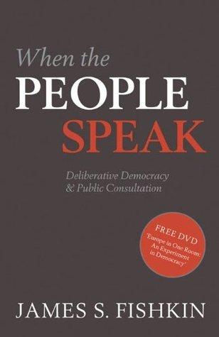 When the People Speak: Deliberative Democracy and Public Consultation James Fishkin