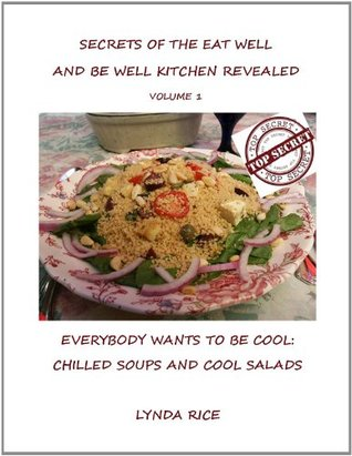 Secrets of the Eat Well and Be Well Kitchen: The Hottest Cool Summer Recipes Lynda Rice