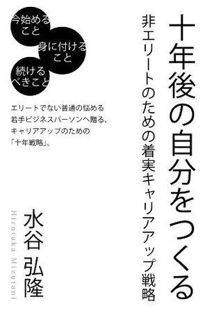十年後の自分をつくる -非エリートのための着実キャリアアップ戦略 (ごきげんビジネス出版)  by  水谷 弘隆
