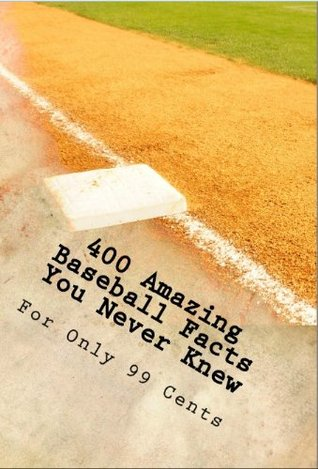 400 Amazing Baseball Facts You Never Knew For Only 99 Cents  by  Jack Chesterfield