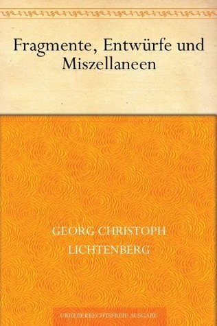 Fragmente, Entwürfe und Miszellaneen  by  Georg Christoph Lichtenberg