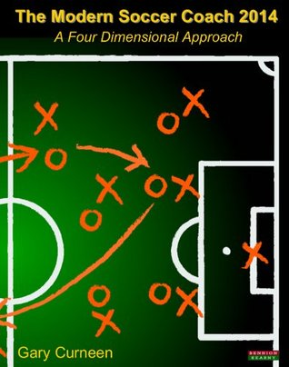 The Modern Soccer Coach 2014: A Four Dimensional Approach Gary Curneen