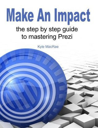 Make An Impact: The Step By Step Guide To Mastering Prezi Kyle MacRae