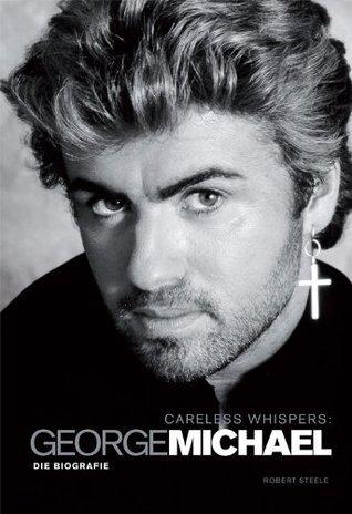 Careless Whispers: George Michael - Die Biografie  by  Robert Steele