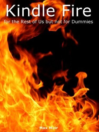 Kindle Fire for the Rest of Us but not for Dummies  by  Max Muir
