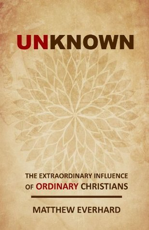 Unknown: The Extraordinary Influence of Ordinary Christians Matthew Everhard