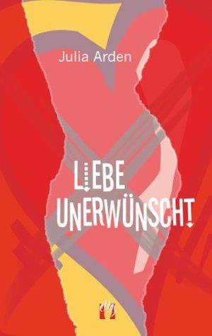 Liebe unerwünscht  by  Julia Arden
