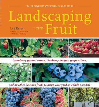 Landscaping With Fruit: Strawberry ground covers, blueberry hedges, grape arbors, and 39 other luscious fruits to make your yard an edible paradise. Lee Reich