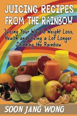 Jucing Recipes From the Rainbow: Juicing Your Way To Weight Loss, Health and Living a Lot Longer Drinking the Rainbow  by  Soon Wong