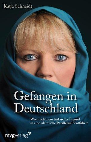 Gefangen in Deutschland: Wie mich mein türkischer Freund in eine islamische Parallelwelt entführte  by  Katja Schneidt