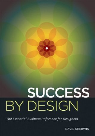 Success By Design: The Essential Business Reference for Designers David Sherwin